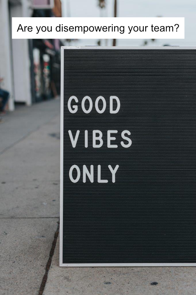 good vibes only image to illustrate are you disempowering your team blog